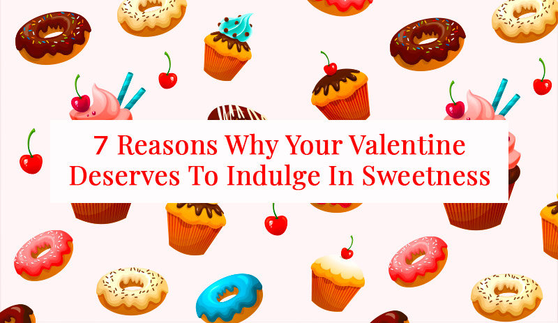 7 Reasons Why Your Valentine Deserves To Indulge In Sweetness