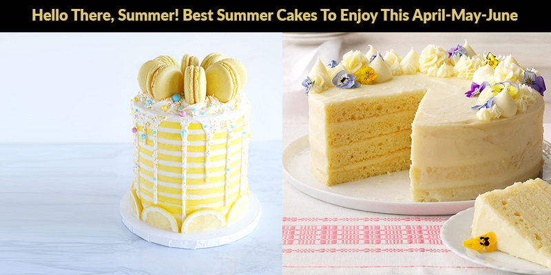 Hello There, Summer! Best Summer Cakes To Enjoy This April-May-June
